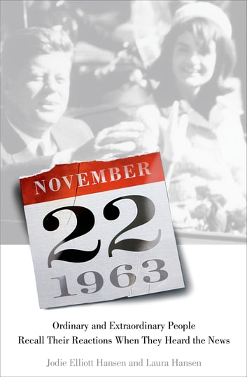 November 22, 1963: Ordinary and Extraordinary People Recall Their Reactions When They Heard the News… ebook by Jodie Elliott Hansen