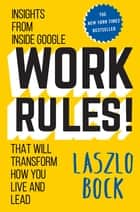 Work Rules! - Insights from Inside Google That Will Transform How You Live and Lead ebook by Laszlo Bock