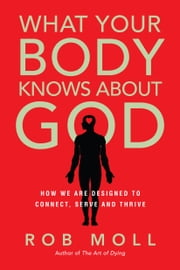 What Your Body Knows About God - How We Are Designed to Connect, Serve and Thrive ebook by Rob Moll,Michael Card