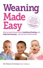 Weaning Made Easy - All you need to know about spoon feeding and baby-led weaning – get the best of both worlds ebook by Dr Rana Conway, BSc(Hons), PhD,...