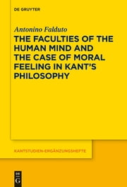The Faculties of the Human Mind and the Case of Moral Feeling in Kant's Philosophy ebook by Antonino Falduto