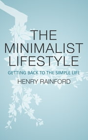 The Minimalist Lifestyle - Getting Back To The Simple Life ebook by Henry Rainford