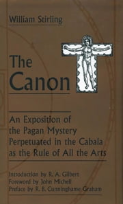 The Canon - An Exposition of the Pagan Mystery Perpetuated in the Cabala As the Rule of All Arts ebook by William Stirling