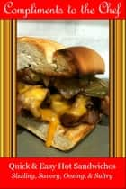 Quick & Easy Hot Sandwiches: Sizzling, Savory, Oozing, & Sultry ebook by Compliments to the Chef