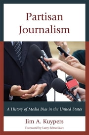 Partisan Journalism - A History of Media Bias in the United States ebook by Larry Schweikart,Jim A. Kuypers