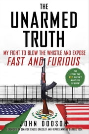 The Unarmed Truth - My Fight to Blow the Whistle and Expose Fast and Furious ebook by John Dodson