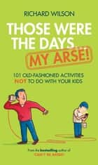Those Were the Days ... My Arse! - 101 Old Fashioned Activities NOT to Do With Your Kids ebook by Richard Wilson