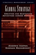 Global Strategy - Creating and Sustaining Advantage across Borders ebook by Andrew Inkpen, Kannan Ramaswamy