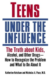 Teens Under the Influence - The Truth About Kids, Alcohol, and Other Drugs- How to Recognize the Problem and What to Do About It ebook by Katherine Ketcham,Nicholas A M D Pace