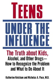 Teens Under the Influence - The Truth About Kids, Alcohol, and Other Drugs- How to Recognize the Problem and What to Do About It ebook by Katherine Ketcham, Nicholas A. Pace, M.D.
