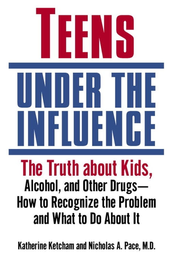 Teens Under the Influence - The Truth About Kids, Alcohol, and Other Drugs- How to Recognize the Problem and What to Do About It ebook by Katherine Ketcham,Nicholas A. Pace, M.D.