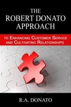 The Robert Donato Approach to Enhancing Customer Service and Cultivating Relationships ebook by Robert Donato