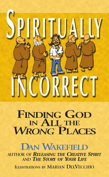 Spiritually Incorrect - Finding God in All the Wrong Places ebook by Dan Wakefield