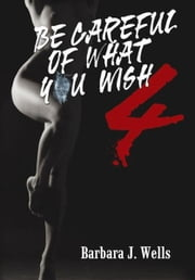 Be Careful of What You Wish 4 ebook by Barbara J. Wells