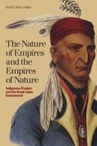 The Nature of Empires and the Empires of Nature - Indigenous Peoples and the Great Lakes Environment ebook by