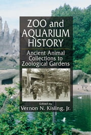 Zoo and Aquarium History: Ancient Animal Collections To Zoological Gardens ebook by Kisling, Vernon N.