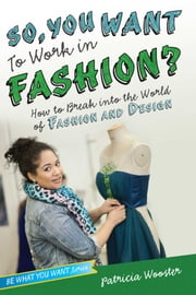 So, You Want to Work in Fashion? - How to Break into the World of Fashion and Design ebook by Patricia Wooster