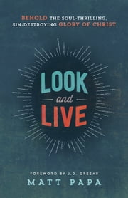Look and Live - Behold the Soul-Thrilling, Sin-Destroying Glory of Christ ebook by Matt Papa,J. D. Greear