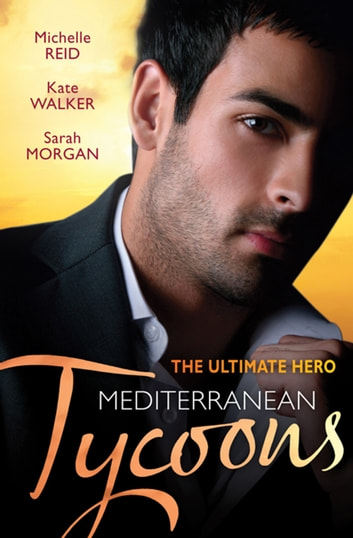 The Ultimate Hero - Mediterranean Tycoons - 3 Book Box Set, Volume 3 ebook by Michelle Reid,Kate Walker,Sarah Morgan