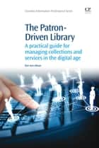 The Patron-Driven Library - A Practical Guide for Managing Collections and Services in the Digital Age ebook by Dee Ann Allison