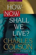 How Now Shall We Live? ebook by Charles Colson