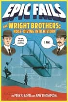 The Wright Brothers: Nose-Diving into History (Epic Fails #1) ebook by Ben Thompson, Erik Slader, Tim Foley