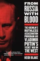 From Russia with Blood - The Kremlin's Ruthless Assassination Program and Vladimir Putin's Secret War on the West ebook by Heidi Blake