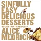 Sinfully Easy Delicious Desserts - Quicker, Smarter Recipes ebook by Alice Medrich