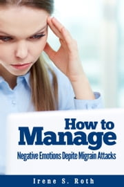 How to Manage Negative Emotions Despite Migraine Attacks ebook by Irene S. Roth