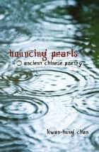 Bouncing Pearls: Ancient Chinese Poetry ebook by Kwan-Hung Chan