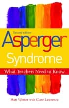 Asperger Syndrome - What Teachers Need to Know - Second Edition ebook by Matt Winter, Clare Lawrence