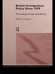 British Immigration Policy Since 1939 - The Making of Multi-Racial Britain ebook by Ian R.G. Spencer