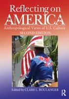 Reflecting on America - Anthropological Views of U.S. Culture eBook by Clare L. Boulanger