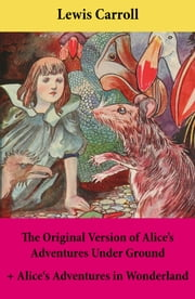The Original Version of Alice's Adventures Under Ground + Alice's Adventures in Wonderland - With Carroll's own original illustrations + Sir John Tenniel's original illustrations ebook by Lewis  Carroll,John  Sir Tenniel,Lewis  Carroll