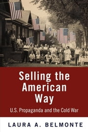 Selling the American Way - U.S. Propaganda and the Cold War ebook by Laura A. Belmonte