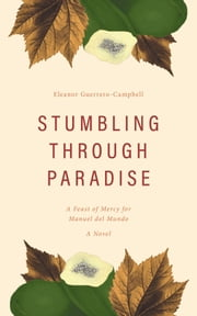 Stumbling Through Paradise - A Feast of Mercy for Manuel del Mundo ebook by Eleanor Guerrero-Campbell