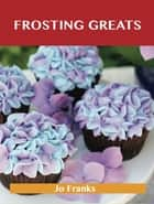 Frosting Greats: Delicious Frosting Recipes, The Top 77 Frosting Recipes ebook by Jo Franks