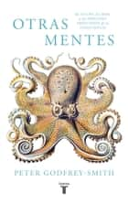 Otras mentes. El pulpo, el mar y los orígenes profundos de la consciencia ebook by Peter Godfrey-Smith