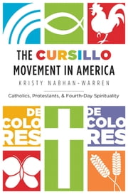 The Cursillo Movement in America - Catholics, Protestants, and Fourth-Day Spirituality ebook by Kristy Nabhan-Warren