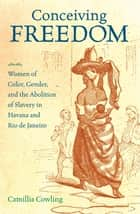 Conceiving Freedom - Women of Color, Gender, and the Abolition of Slavery in Havana and Rio de Janeiro ebook by Camillia Cowling