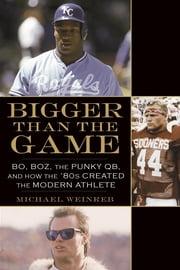 Bigger Than the Game - Bo, Boz, the Punky QB, and How the '80s Created the Celebrity Athlete ebook by Michael Weinreb