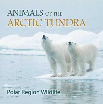 Animals of the Arctic Tundra: Polar Region Wildlife - Animal Encyclopedia for Kids ebook by Baby Professor