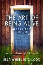 The Art of Being Alive - Revisited (Annotated) - Success Through Thought ebook by Ella Wheeler Wilcox,Vordermeier Helmut