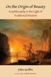 On the Origin of Beauty - Ecophilosophy in the Light of Traditional Wisdom ebook by John Griffin