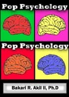 Pop Psychology: The psychology of pop culture and everyday life! ebook by Bakari Akil II, Ph.D.