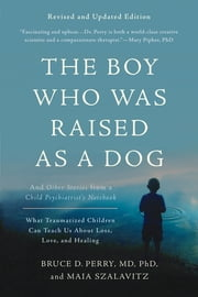 The Boy Who Was Raised as a Dog - And Other Stories from a Child Psychiatrist's Notebook -- What Traumatized Children Can Teach Us About Loss, Love, and Healing ebook by Maia Szalavitz, Bruce D Perry