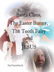 Santa Claus, The Easter Bunny, The Tooth Fairy and Jesus ebook by Parry Sr, David Vaughan
