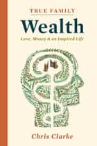 True Family Wealth ebook by Chris Clarke