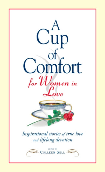 A Cup of Comfort for Women in Love - Inspirational Stories of True Love and Lifelong Devotion ebook by Colleen Sell