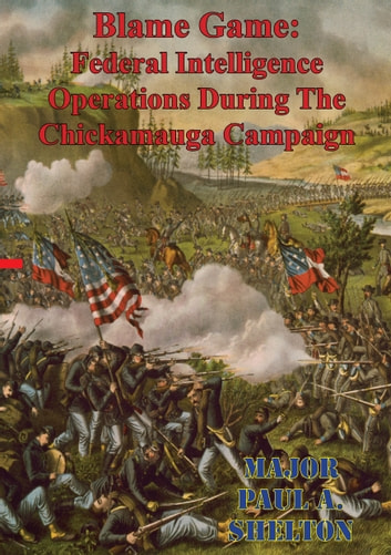 Blame Game: Federal Intelligence Operations During The Chickamauga Campaign ebook by Major Paul A. Shelton